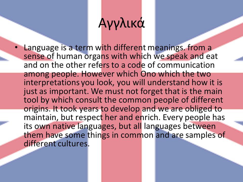 Αγγλικά Language is a term with different meanings. from a sense of human organs with which we speak and eat and on the other refers to a code of comm