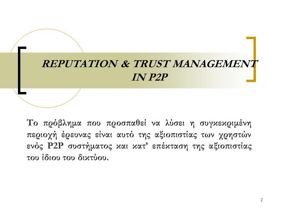 3 REPUTATION & TRUST MANAGEMENT IN P2P Το πρόβλημα δημιουργείται εξαιτίας της ανωνυμίας των χρηστών σε ένα P2P σύστημα.