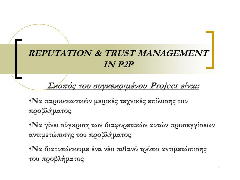 4 REPUTATION & TRUST MANAGEMENT IN P2P Σκοπός του συγκεκριμένου Project είναι: Να παρουσιαστούν μερικές τεχνικές επίλυσης του προβλήματος Να γίνει σύγκριση των διαφορετικών αυτών προσεγγίσεων αντιμετώπισης του προβλήματος Να διατυπώσουμε ένα νέο πιθανό τρόπο αντιμετώπισης του προβλήματος
