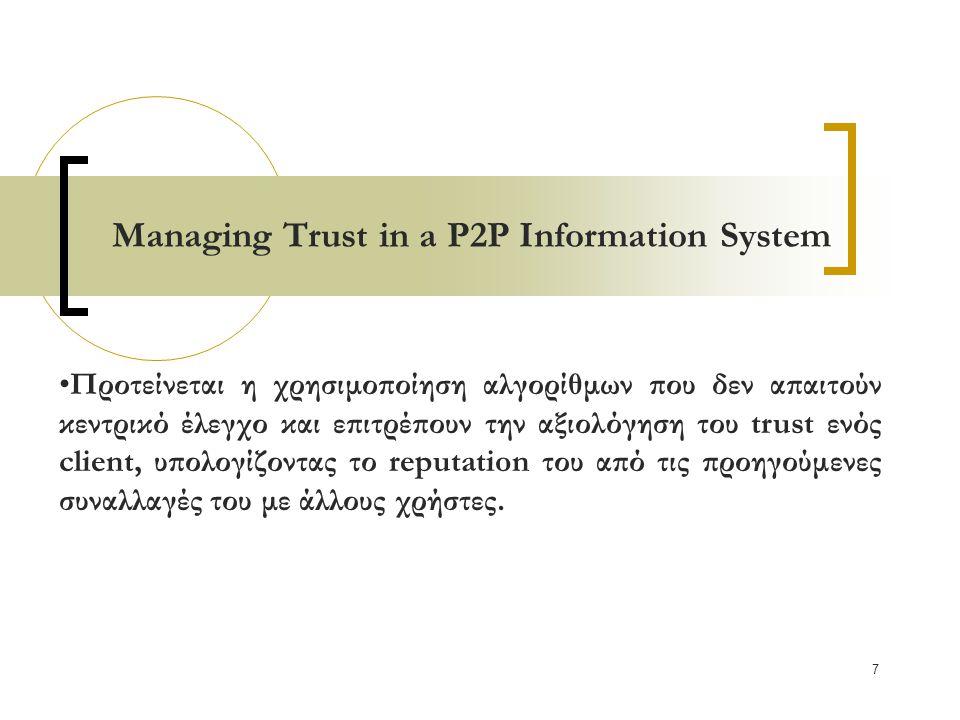 7 Managing Trust in a P2P Information System Προτείνεται η χρησιμοποίηση αλγορίθμων που δεν απαιτούν κεντρικό έλεγχο και επιτρέπουν την αξιολόγηση του trust ενός client, υπολογίζοντας το reputation του από τις προηγούμενες συναλλαγές του με άλλους χρήστες.