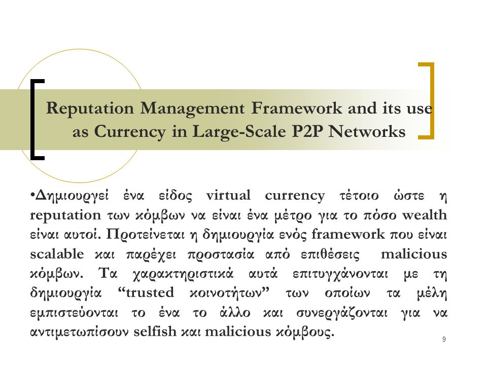 9 Reputation Management Framework and its use as Currency in Large-Scale P2P Networks Δημιουργεί ένα είδος virtual currency τέτοιο ώστε η reputation των κόμβων να είναι ένα μέτρο για το πόσο wealth είναι αυτοί.