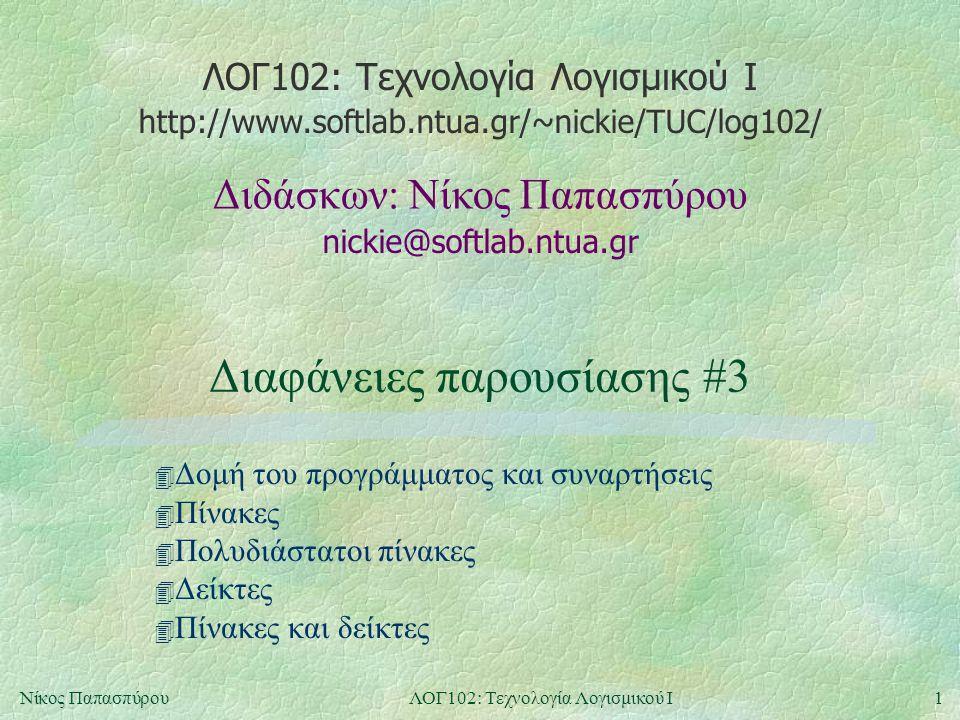 ΛΟΓ102: Τεχνολογία Λογισμικού Ι nickie@softlab.ntua.gr Διδάσκων: Νίκος Παπασπύρου http://www.softlab.ntua.gr/~nickie/TUC/log102/ 1Νίκος ΠαπασπύρουΛΟΓ102: Τεχνολογία Λογισμικού Ι Διαφάνειες παρουσίασης #3 4 Δομή του προγράμματος και συναρτήσεις 4 Πίνακες 4 Πολυδιάστατοι πίνακες 4 Δείκτες 4 Πίνακες και δείκτες
