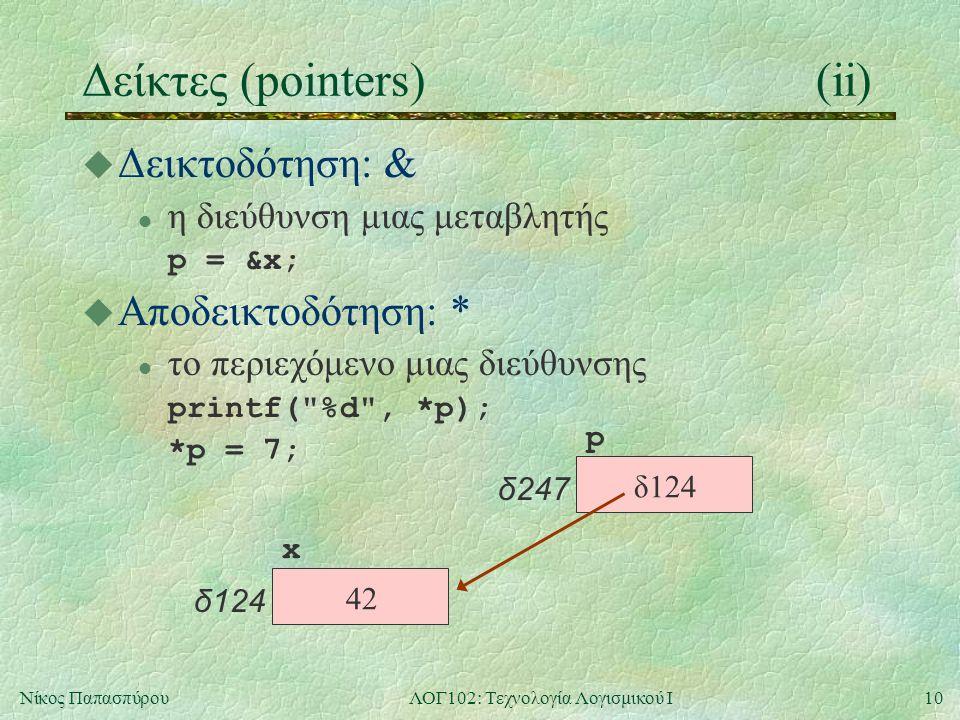 10Νίκος ΠαπασπύρουΛΟΓ102: Τεχνολογία Λογισμικού Ι Δείκτες (pointers)(ii) u Δεικτοδότηση: & l η διεύθυνση μιας μεταβλητής p = &x; u Αποδεικτοδότηση: * l το περιεχόμενο μιας διεύθυνσης printf( %d , *p); *p = 7; x δ124 p δ247 42 δ124