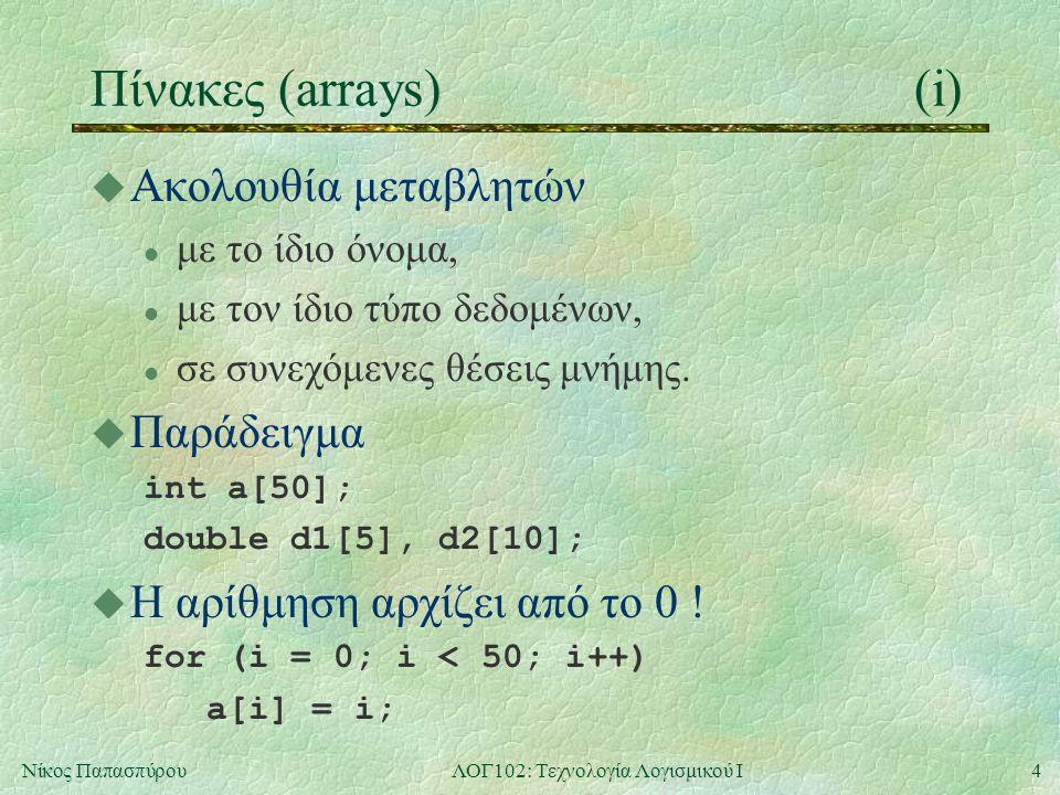 4Νίκος ΠαπασπύρουΛΟΓ102: Τεχνολογία Λογισμικού Ι Πίνακες (arrays)(i) u Ακολουθία μεταβλητών l με το ίδιο όνομα, l με τον ίδιο τύπο δεδομένων, l σε συνεχόμενες θέσεις μνήμης.