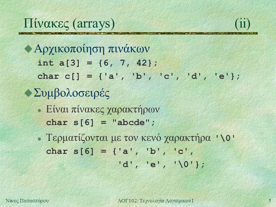 5Νίκος ΠαπασπύρουΛΟΓ102: Τεχνολογία Λογισμικού Ι Πίνακες (arrays)(ii) u Αρχικοποίηση πινάκων int a[3] = {6, 7, 42}; char c[] = { a , b , c , d , e }; u Συμβολοσειρές l Είναι πίνακες χαρακτήρων char s[6] = abcde ; Τερματίζονται με τον κενό χαρακτήρα \0 char s[6] = { a , b , c , d , e , \0 };