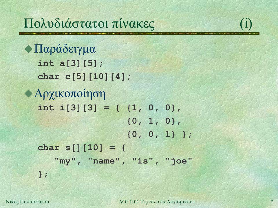7Νίκος ΠαπασπύρουΛΟΓ102: Τεχνολογία Λογισμικού Ι Πολυδιάστατοι πίνακες(i) u Παράδειγμα int a[3][5]; char c[5][10][4]; u Αρχικοποίηση int i[3][3] = { {1, 0, 0}, {0, 1, 0}, {0, 0, 1} }; char s[][10] = { my , name , is , joe };