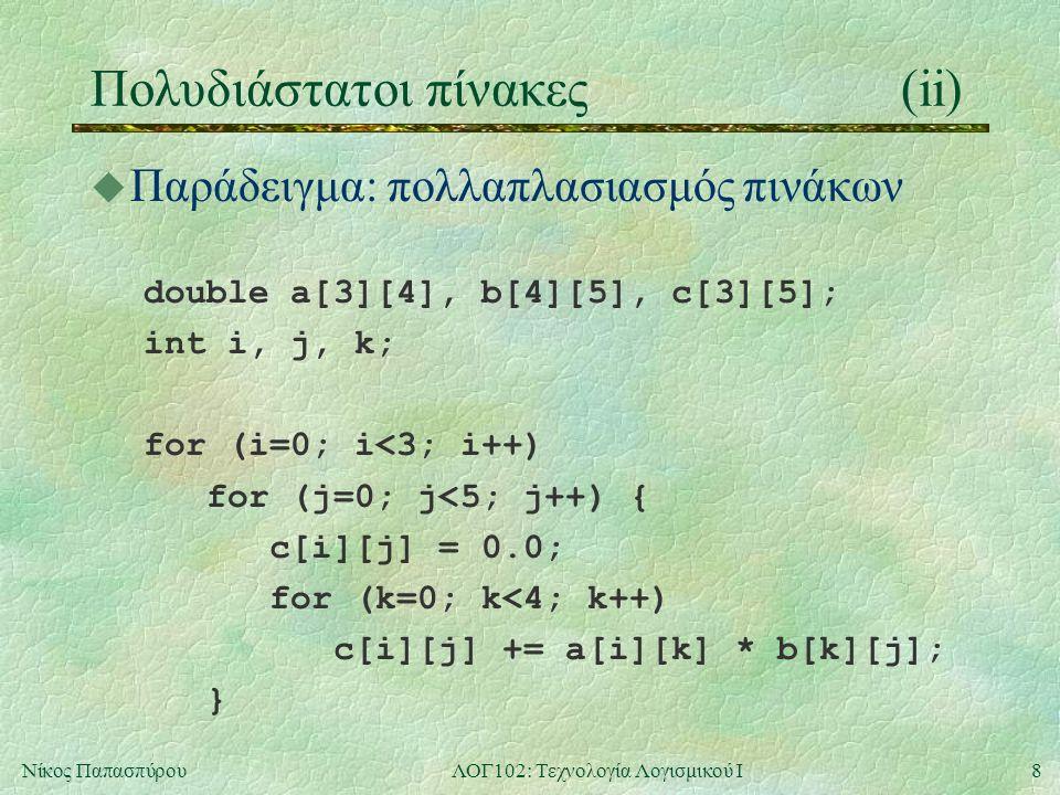 8Νίκος ΠαπασπύρουΛΟΓ102: Τεχνολογία Λογισμικού Ι Πολυδιάστατοι πίνακες(ii) u Παράδειγμα: πολλαπλασιασμός πινάκων double a[3][4], b[4][5], c[3][5]; int i, j, k; for (i=0; i<3; i++) for (j=0; j<5; j++) { c[i][j] = 0.0; for (k=0; k<4; k++) c[i][j] += a[i][k] * b[k][j]; }