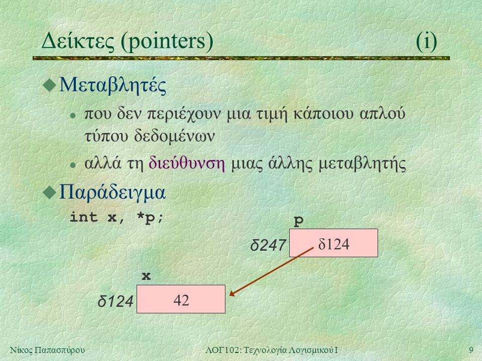 9Νίκος ΠαπασπύρουΛΟΓ102: Τεχνολογία Λογισμικού Ι Δείκτες (pointers)(i) u Μεταβλητές l που δεν περιέχουν μια τιμή κάποιου απλού τύπου δεδομένων l αλλά τη διεύθυνση μιας άλλης μεταβλητής u Παράδειγμα int x, *p; x δ124 p δ247 42 δ124