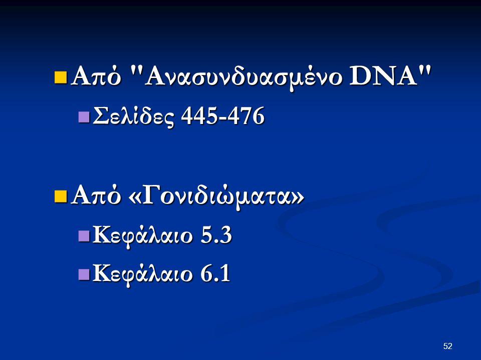 52 Από Ανασυνδυασμένο DNA Από Ανασυνδυασμένο DNA Σελίδες 445-476 Σελίδες 445-476 Από «Γονιδιώματα» Από «Γονιδιώματα» Κεφάλαιο 5.3 Κεφάλαιο 5.3 Κεφάλαιο 6.1 Κεφάλαιο 6.1