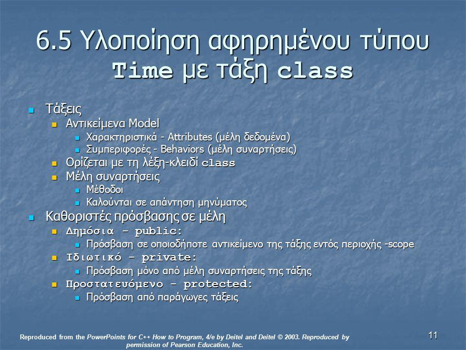 11 6.5 Υλοποίηση αφηρημένου τύπου Time με τάξη class Τάξεις Τάξεις Αντικείμενα Model Αντικείμενα Model Χαρακτηριστικά - Attributes (μέλη δεδομένα) Χαρακτηριστικά - Attributes (μέλη δεδομένα) Συμπεριφορές - Behaviors (μέλη συναρτήσεις) Συμπεριφορές - Behaviors (μέλη συναρτήσεις) Ορίζεται με τη λέξη-κλειδί class Ορίζεται με τη λέξη-κλειδί class Μέλη συναρτήσεις Μέλη συναρτήσεις Μέθοδοι Μέθοδοι Καλούνται σε απάντηση μηνύματος Καλούνται σε απάντηση μηνύματος Καθοριστές πρόσβασης σε μέλη Καθοριστές πρόσβασης σε μέλη Δημόσια - public: Δημόσια - public: Πρόσβαση σε οποιοδήποτε αντικείμενο της τάξης εντός περιοχής -scope Πρόσβαση σε οποιοδήποτε αντικείμενο της τάξης εντός περιοχής -scope Ιδιωτικό - private: Ιδιωτικό - private: Πρόσβαση μόνο από μέλη συναρτήσεις της τάξης Πρόσβαση μόνο από μέλη συναρτήσεις της τάξης Προστατευόμενο - protected: Προστατευόμενο - protected: Πρόσβαση από παράγωγες τάξεις Πρόσβαση από παράγωγες τάξεις Reproduced from the PowerPoints for C++ How to Program, 4/e by Deitel and Deitel © 2003.