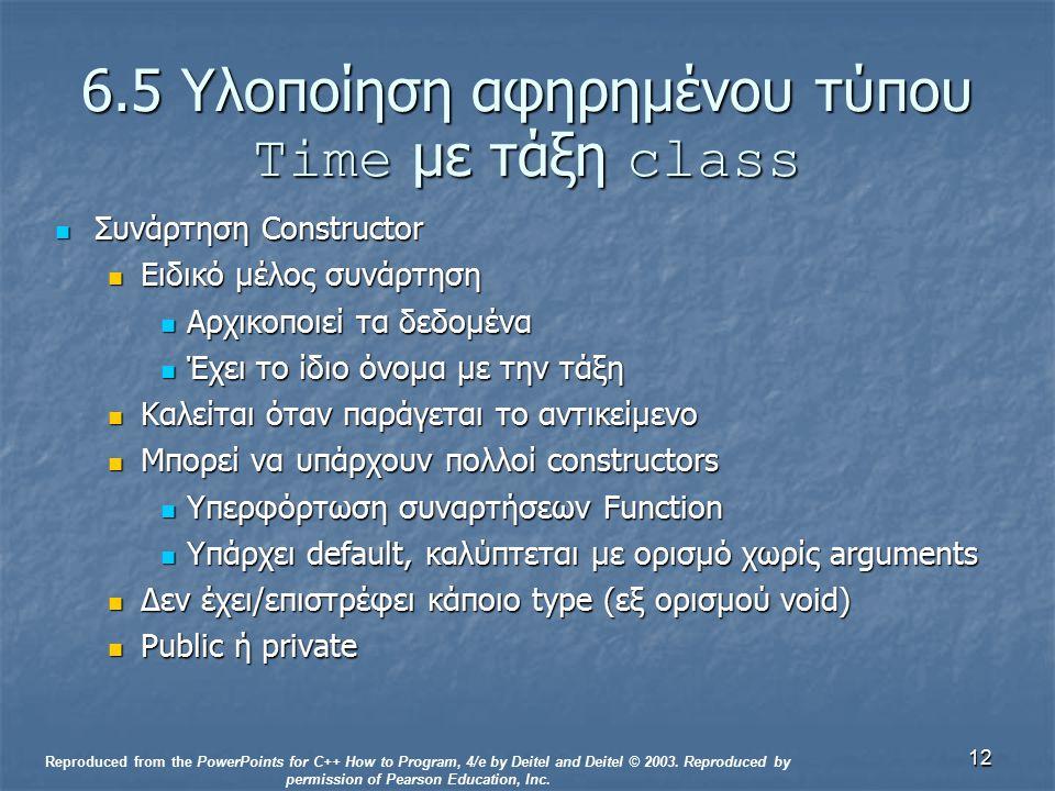 12 6.5 Υλοποίηση αφηρημένου τύπου Time με τάξη class Συνάρτηση Constructor Συνάρτηση Constructor Ειδικό μέλος συνάρτηση Ειδικό μέλος συνάρτηση Αρχικοποιεί τα δεδομένα Αρχικοποιεί τα δεδομένα Έχει το ίδιο όνομα με την τάξη Έχει το ίδιο όνομα με την τάξη Καλείται όταν παράγεται το αντικείμενο Καλείται όταν παράγεται το αντικείμενο Μπορεί να υπάρχουν πολλοί constructors Μπορεί να υπάρχουν πολλοί constructors Υπερφόρτωση συναρτήσεων Function Υπερφόρτωση συναρτήσεων Function Υπάρχει default, καλύπτεται με ορισμό χωρίς arguments Υπάρχει default, καλύπτεται με ορισμό χωρίς arguments Δεν έχει/επιστρέφει κάποιο type (εξ ορισμού void) Δεν έχει/επιστρέφει κάποιο type (εξ ορισμού void) Public ή private Public ή private Reproduced from the PowerPoints for C++ How to Program, 4/e by Deitel and Deitel © 2003.