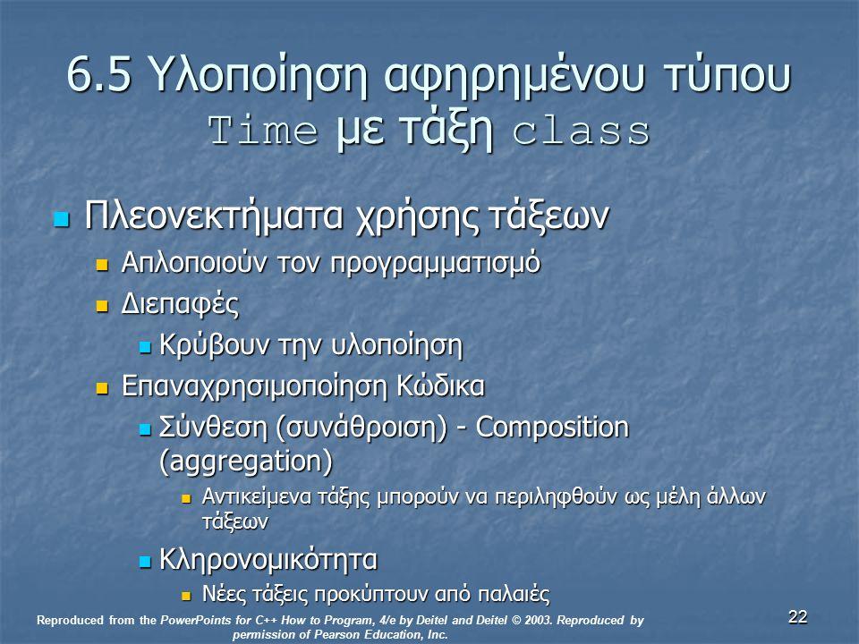 22 6.5 Υλοποίηση αφηρημένου τύπου Time με τάξη class Πλεονεκτήματα χρήσης τάξεων Πλεονεκτήματα χρήσης τάξεων Απλοποιούν τον προγραμματισμό Απλοποιούν