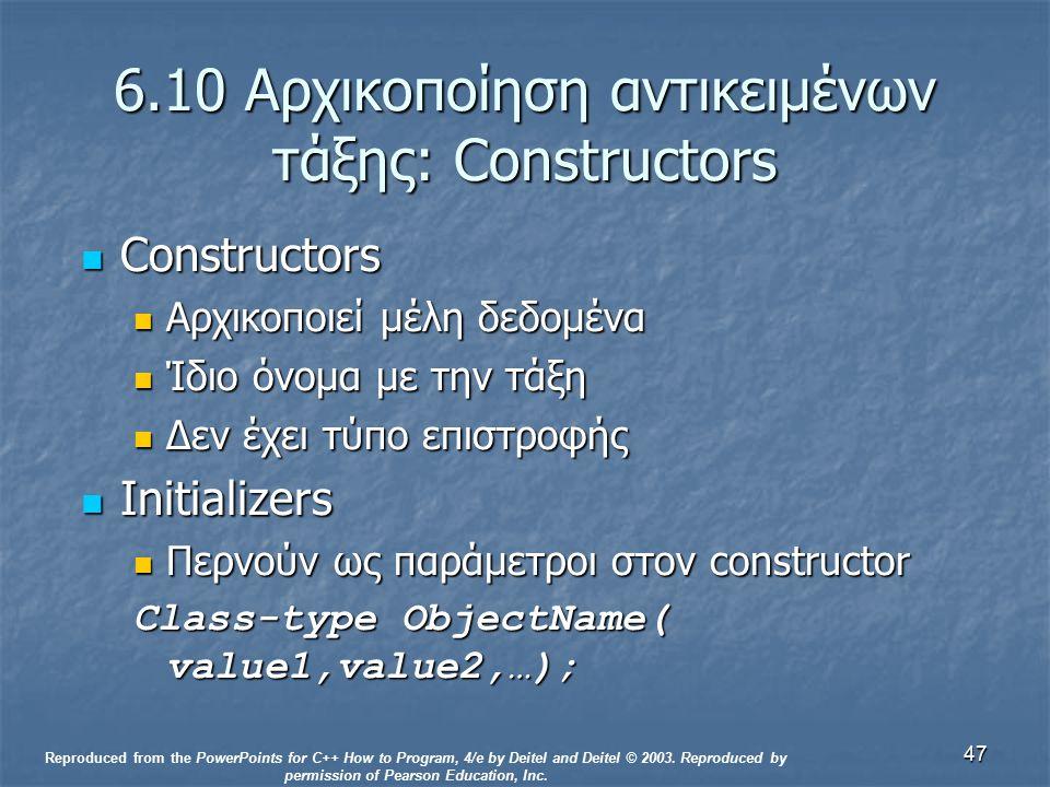 47 6.10 Αρχικοποίηση αντικειμένων τάξης: Constructors Constructors Constructors Αρχικοποιεί μέλη δεδομένα Αρχικοποιεί μέλη δεδομένα Ίδιο όνομα με την τάξη Ίδιο όνομα με την τάξη Δεν έχει τύπο επιστροφής Δεν έχει τύπο επιστροφής Initializers Initializers Περνούν ως παράμετροι στον constructor Περνούν ως παράμετροι στον constructor Class-type ObjectName( value1,value2,…); Reproduced from the PowerPoints for C++ How to Program, 4/e by Deitel and Deitel © 2003.