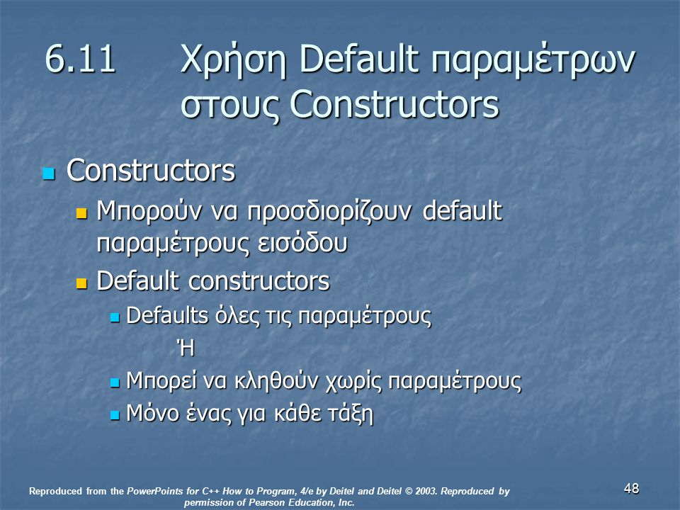 48 6.11 Χρήση Default παραμέτρων στους Constructors Constructors Constructors Μπορούν να προσδιορίζουν default παραμέτρους εισόδου Μπορούν να προσδιορίζουν default παραμέτρους εισόδου Default constructors Default constructors Defaults όλες τις παραμέτρους Defaults όλες τις παραμέτρουςΉ Μπορεί να κληθούν χωρίς παραμέτρους Μπορεί να κληθούν χωρίς παραμέτρους Μόνο ένας για κάθε τάξη Μόνο ένας για κάθε τάξη Reproduced from the PowerPoints for C++ How to Program, 4/e by Deitel and Deitel © 2003.