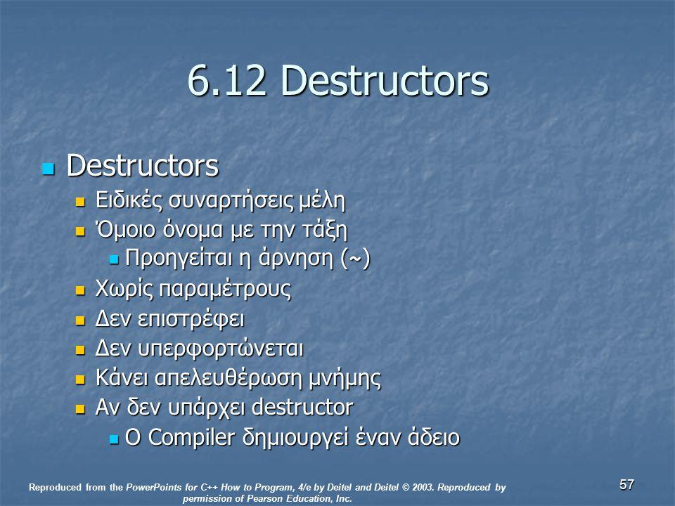 57 6.12 Destructors Destructors Destructors Ειδικές συναρτήσεις μέλη Ειδικές συναρτήσεις μέλη Όμοιο όνομα με την τάξη Όμοιο όνομα με την τάξη Προηγείται η άρνηση ( ~ ) Προηγείται η άρνηση ( ~ ) Χωρίς παραμέτρους Χωρίς παραμέτρους Δεν επιστρέφει Δεν επιστρέφει Δεν υπερφορτώνεται Δεν υπερφορτώνεται Κάνει απελευθέρωση μνήμης Κάνει απελευθέρωση μνήμης Αν δεν υπάρχει destructor Αν δεν υπάρχει destructor Ο Compiler δημιουργεί έναν άδειο Ο Compiler δημιουργεί έναν άδειο Reproduced from the PowerPoints for C++ How to Program, 4/e by Deitel and Deitel © 2003.