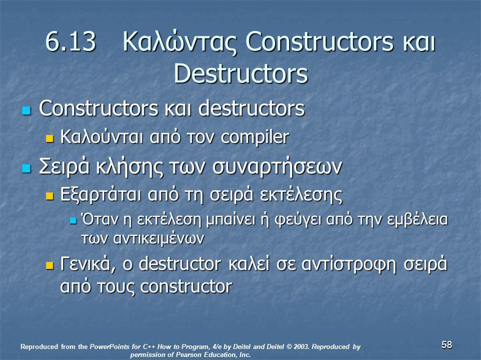 58 6.13 Καλώντας Constructors και Destructors Constructors και destructors Constructors και destructors Καλούνται από τον compiler Καλούνται από τον compiler Σειρά κλήσης των συναρτήσεων Σειρά κλήσης των συναρτήσεων Εξαρτάται από τη σειρά εκτέλεσης Εξαρτάται από τη σειρά εκτέλεσης Όταν η εκτέλεση μπαίνει ή φεύγει από την εμβέλεια των αντικειμένων Όταν η εκτέλεση μπαίνει ή φεύγει από την εμβέλεια των αντικειμένων Γενικά, ο destructor καλεί σε αντίστροφη σειρά από τους constructor Γενικά, ο destructor καλεί σε αντίστροφη σειρά από τους constructor Reproduced from the PowerPoints for C++ How to Program, 4/e by Deitel and Deitel © 2003.
