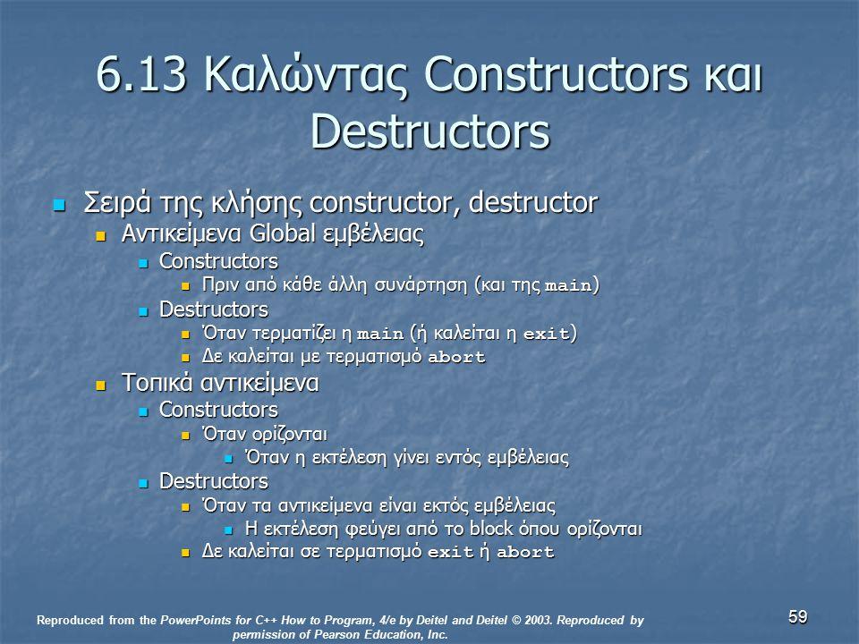 59 6.13 Καλώντας Constructors και Destructors Σειρά της κλήσης constructor, destructor Σειρά της κλήσης constructor, destructor Αντικείμενα Global εμβέλειας Αντικείμενα Global εμβέλειας Constructors Constructors Πριν από κάθε άλλη συνάρτηση (και της main ) Πριν από κάθε άλλη συνάρτηση (και της main ) Destructors Destructors Όταν τερματίζει η main (ή καλείται η exit ) Όταν τερματίζει η main (ή καλείται η exit ) Δε καλείται με τερματισμό abort Δε καλείται με τερματισμό abort Τοπικά αντικείμενα Τοπικά αντικείμενα Constructors Constructors Όταν ορίζονται Όταν ορίζονται Όταν η εκτέλεση γίνει εντός εμβέλειας Όταν η εκτέλεση γίνει εντός εμβέλειας Destructors Destructors Όταν τα αντικείμενα είναι εκτός εμβέλειας Όταν τα αντικείμενα είναι εκτός εμβέλειας Η εκτέλεση φεύγει από το block όπου ορίζονται Η εκτέλεση φεύγει από το block όπου ορίζονται Δε καλείται σε τερματισμό exit ή abort Δε καλείται σε τερματισμό exit ή abort Reproduced from the PowerPoints for C++ How to Program, 4/e by Deitel and Deitel © 2003.