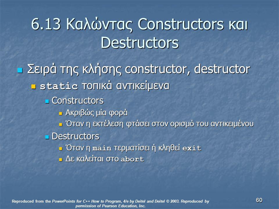 60 6.13 Καλώντας Constructors και Destructors Σειρά της κλήσης constructor, destructor Σειρά της κλήσης constructor, destructor static τοπικά αντικείμενα static τοπικά αντικείμενα Constructors Constructors Ακριβώς μία φορά Ακριβώς μία φορά Όταν η εκτέλεση φτάσει στον ορισμό του αντικειμένου Όταν η εκτέλεση φτάσει στον ορισμό του αντικειμένου Destructors Destructors Όταν η main τερματίσει ή κληθεί exit Όταν η main τερματίσει ή κληθεί exit Δε καλείται στο abort Δε καλείται στο abort Reproduced from the PowerPoints for C++ How to Program, 4/e by Deitel and Deitel © 2003.