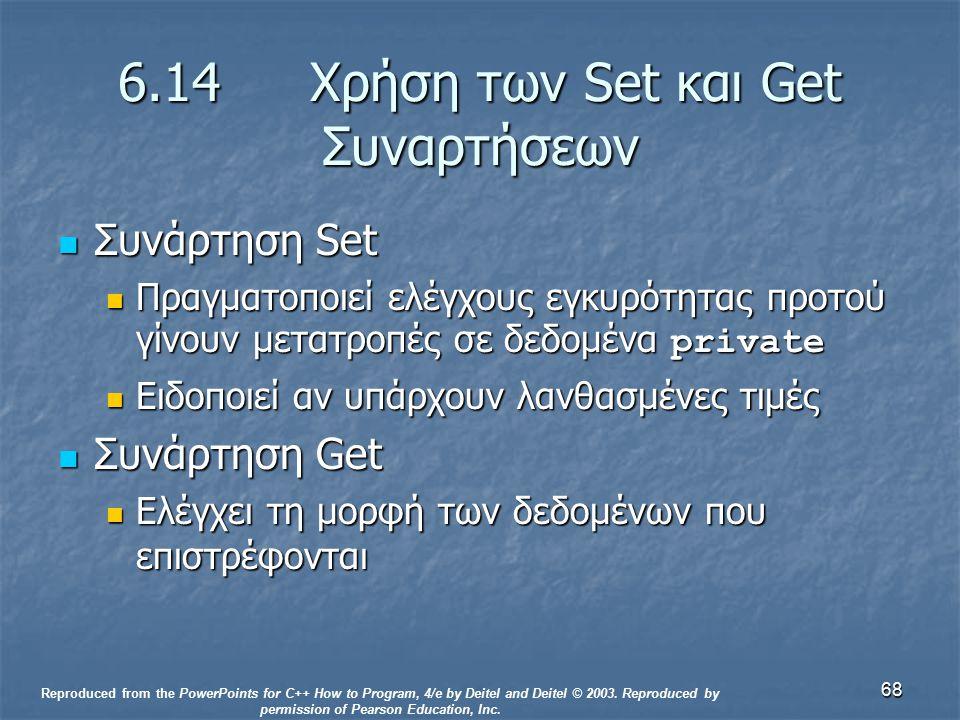 68 6.14 Χρήση των Set και Get Συναρτήσεων Συνάρτηση Set Συνάρτηση Set Πραγματοποιεί ελέγχους εγκυρότητας προτού γίνουν μετατροπές σε δεδομένα private Πραγματοποιεί ελέγχους εγκυρότητας προτού γίνουν μετατροπές σε δεδομένα private Ειδοποιεί αν υπάρχουν λανθασμένες τιμές Ειδοποιεί αν υπάρχουν λανθασμένες τιμές Συνάρτηση Get Συνάρτηση Get Ελέγχει τη μορφή των δεδομένων που επιστρέφονται Ελέγχει τη μορφή των δεδομένων που επιστρέφονται Reproduced from the PowerPoints for C++ How to Program, 4/e by Deitel and Deitel © 2003.