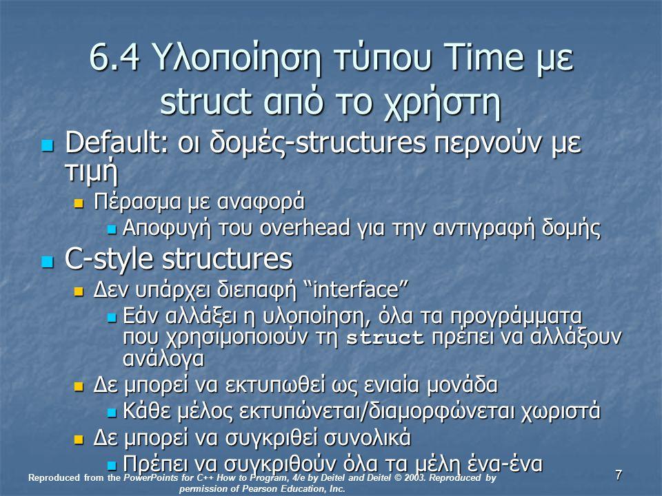 7 6.4 Υλοποίηση τύπου Time με struct από το χρήστη Default: οι δομές-structures περνούν με τιμή Default: οι δομές-structures περνούν με τιμή Πέρασμα με αναφορά Πέρασμα με αναφορά Αποφυγή του overhead για την αντιγραφή δομής Αποφυγή του overhead για την αντιγραφή δομής C-style structures C-style structures Δεν υπάρχει διεπαφή interface Δεν υπάρχει διεπαφή interface Εάν αλλάξει η υλοποίηση, όλα τα προγράμματα που χρησιμοποιούν τη struct πρέπει να αλλάξουν ανάλογα Εάν αλλάξει η υλοποίηση, όλα τα προγράμματα που χρησιμοποιούν τη struct πρέπει να αλλάξουν ανάλογα Δε μπορεί να εκτυπωθεί ως ενιαία μονάδα Δε μπορεί να εκτυπωθεί ως ενιαία μονάδα Κάθε μέλος εκτυπώνεται/διαμορφώνεται χωριστά Κάθε μέλος εκτυπώνεται/διαμορφώνεται χωριστά Δε μπορεί να συγκριθεί συνολικά Δε μπορεί να συγκριθεί συνολικά Πρέπει να συγκριθούν όλα τα μέλη ένα-ένα Πρέπει να συγκριθούν όλα τα μέλη ένα-ένα Reproduced from the PowerPoints for C++ How to Program, 4/e by Deitel and Deitel © 2003.