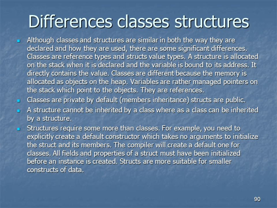 Differences classes structures Although classes and structures are similar in both the way they are declared and how they are used, there are some significant differences.