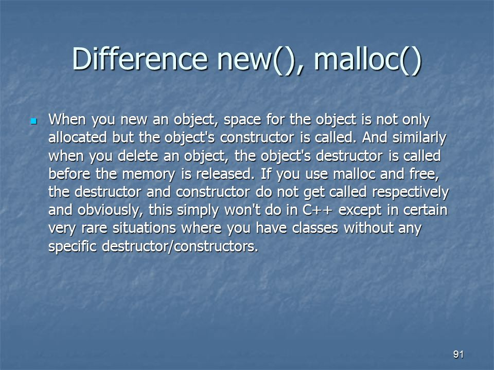 Difference new(), malloc() When you new an object, space for the object is not only allocated but the object s constructor is called.
