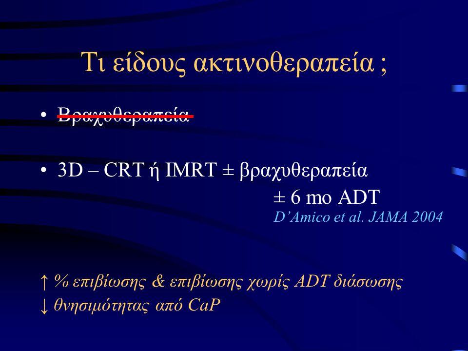 Τι είδους ακτινοθεραπεία ; Βραχυθεραπεία 3D – CRT ή IMRT ± βραχυθεραπεία ± 6 mo ADT D'Amico et al. JAMA 2004 ↑ % επιβίωσης & επιβίωσης χωρίς ADT διάσω