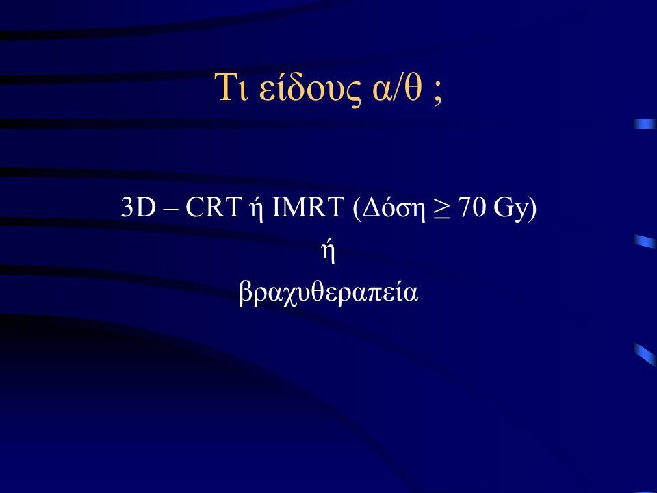 Τι είδους α/θ ; 3D – CRT ή IMRT (Δόση ≥ 70 Gy) ή βραχυθεραπεία