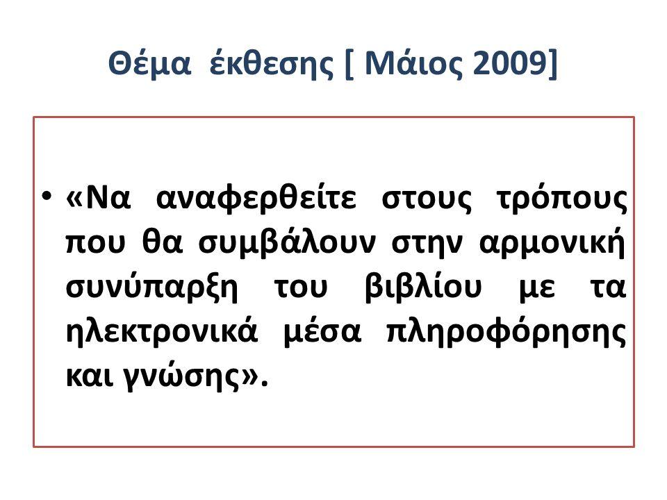 Θέμα έκθεσης [ Μάιος 2009] «Να αναφερθείτε στους τρόπους που θα συμβάλουν στην αρμονική συνύπαρξη του βιβλίου με τα ηλεκτρονικά μέσα πληροφόρησης και γνώσης».