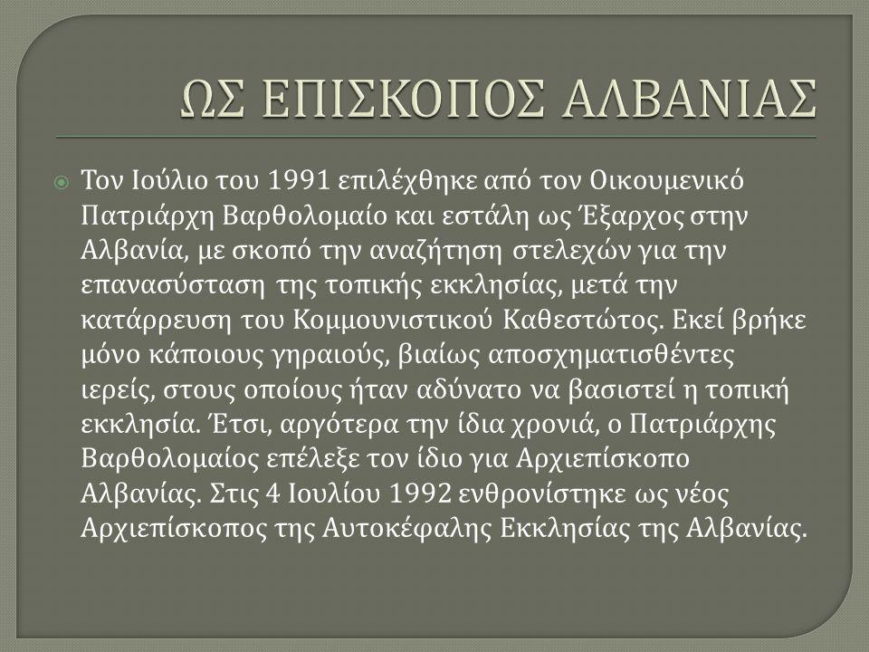  Τον Ιούλιο του 1991 επιλέχθηκε από τον Οικουμενικό Πατριάρχη Βαρθολομαίο και εστάλη ως Έξαρχος στην Αλβανία, με σκοπό την αναζήτηση στελεχών για την επανασύσταση της τοπικής εκκλησίας, μετά την κατάρρευση του Κομμουνιστικού Καθεστώτος.