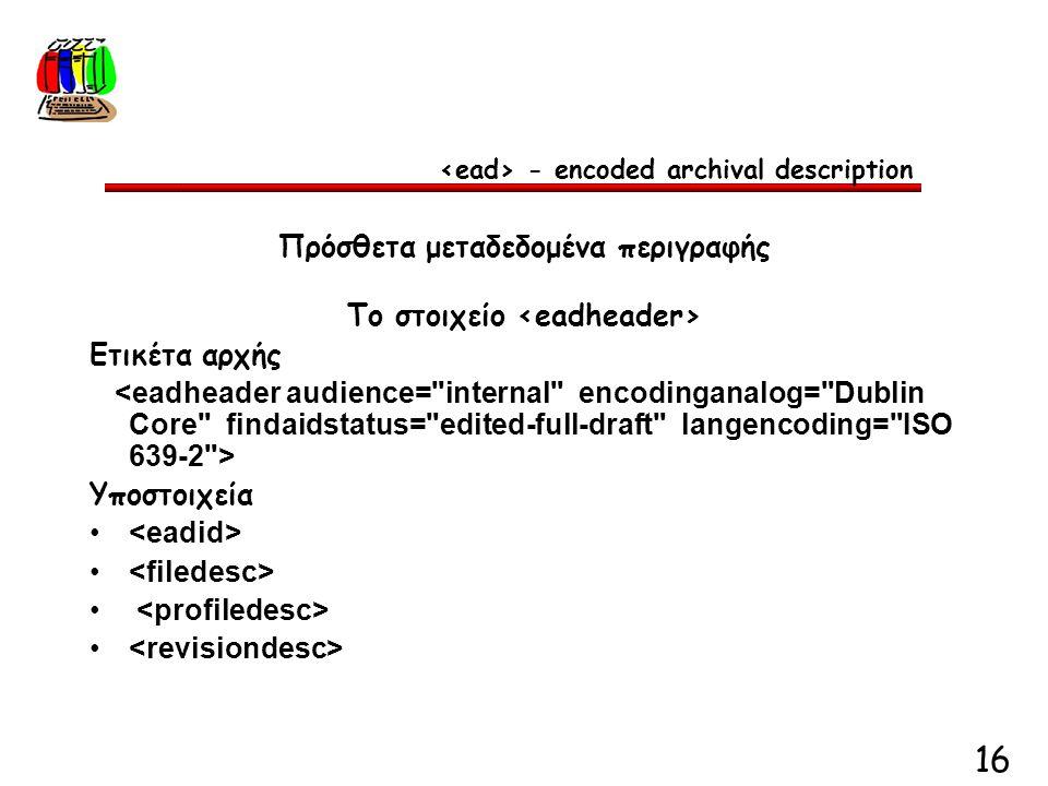 16 Πρόσθετα μεταδεδομένα περιγραφής Το στοιχείο Ετικέτα αρχής Υποστοιχεία - encoded archival description