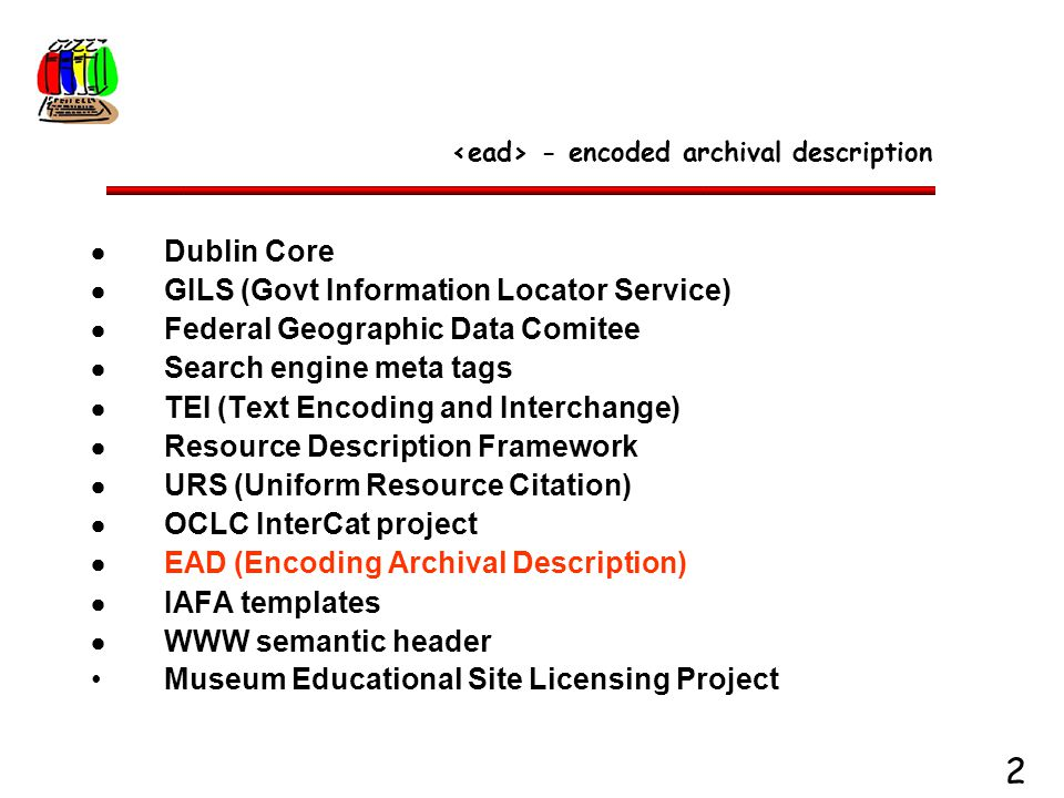2  Dublin Core  GILS (Govt Information Locator Service)  Federal Geographic Data Comitee  Search engine meta tags  TEI (Text Encoding and Interch