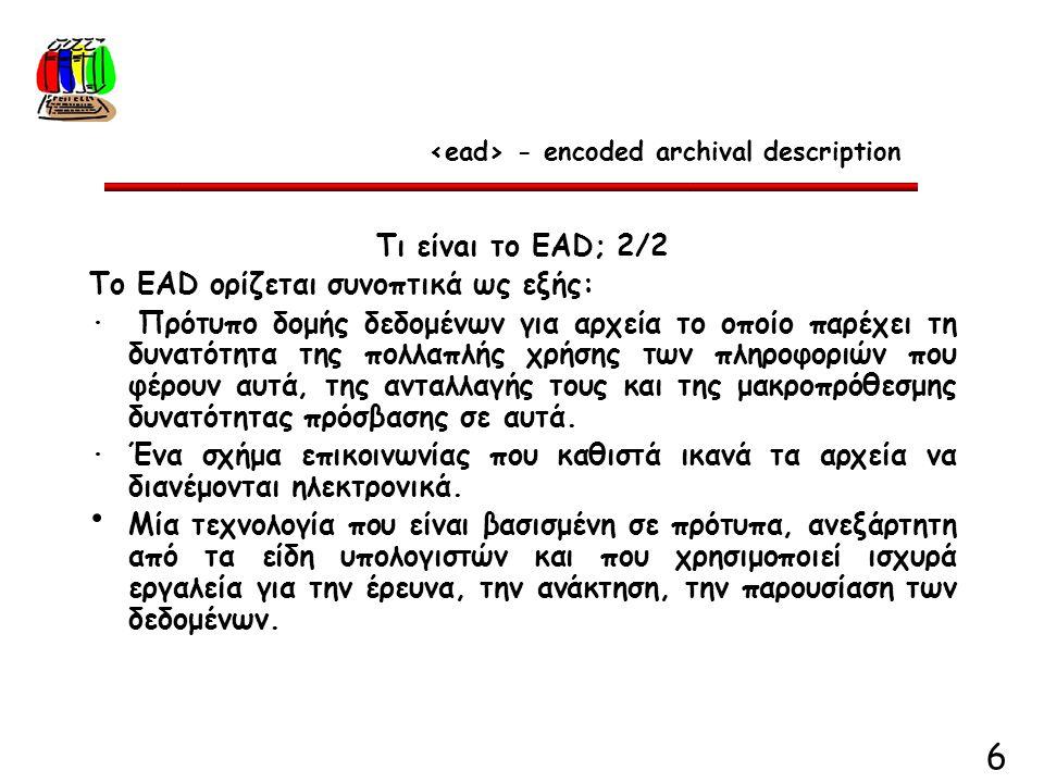 6 Τι είνaι το EAD; 2/2 Το EAD ορίζεται συνοπτικά ως εξής: · Πρότυπο δομής δεδομένων για αρχεία το οποίο παρέχει τη δυνατότητα της πολλαπλής χρήσης των πληροφοριών που φέρουν αυτά, της ανταλλαγής τους και της μακροπρόθεσμης δυνατότητας πρόσβασης σε αυτά.
