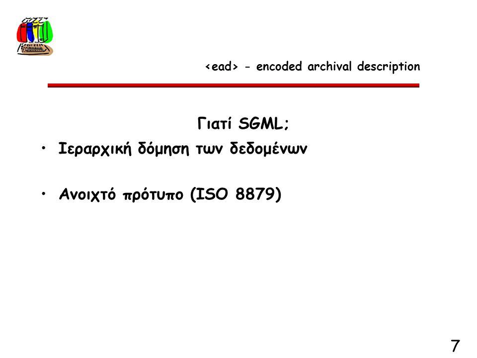 7 Γιατί SGML; Ιεραρχική δόμηση των δεδομένων Ανοιχτό πρότυπο (ISO 8879) - encoded archival description