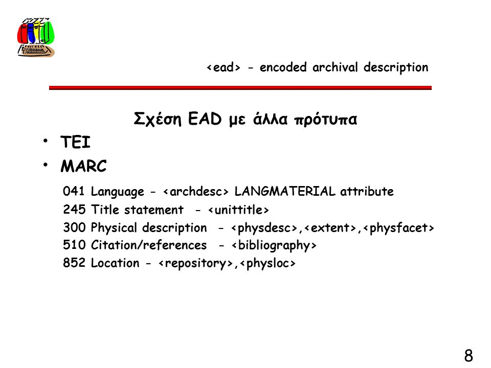 8 Σχέση EAD με άλλα πρότυπα TEI MARC 041 Language - LANGMATERIAL attribute 245 Title statement - 300 Physical description -,, 510 Citation/references