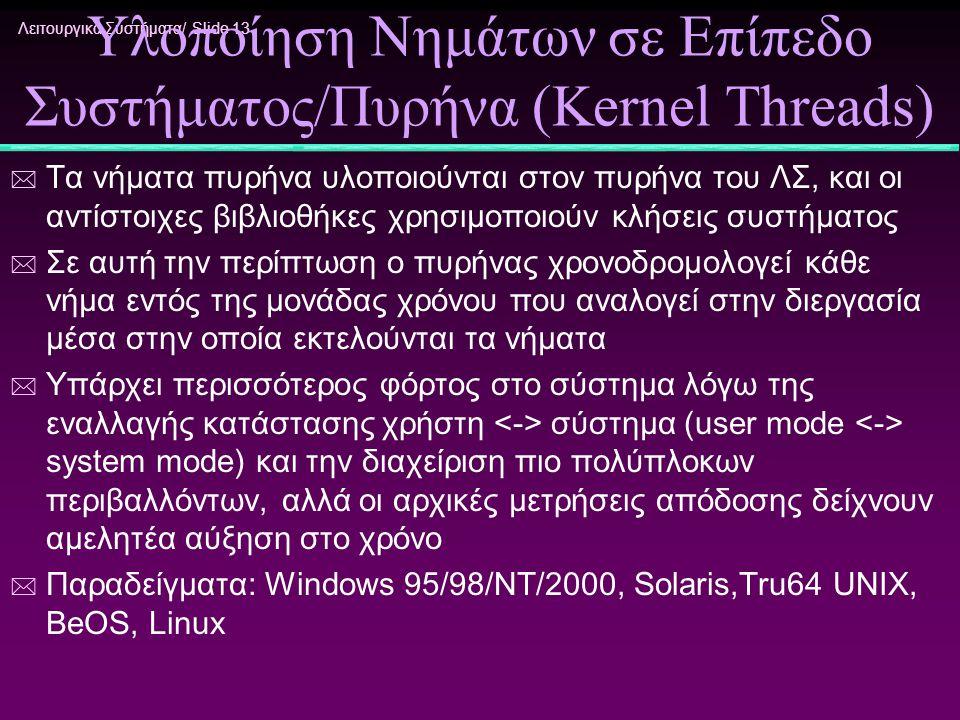 Λειτουργικά Συστήματα/ Slide 13 Υλοποίηση Νημάτων σε Επίπεδο Συστήματος/Πυρήνα (Kernel Threads) * Τα νήματα πυρήνα υλοποιούνται στον πυρήνα του ΛΣ, κα