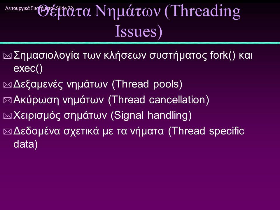Λειτουργικά Συστήματα/ Slide 22 Θέματα Νημάτων (Threading Issues) * Σημασιολογία των κλήσεων συστήματος fork() και exec() * Δεξαμενές νημάτων (Thread