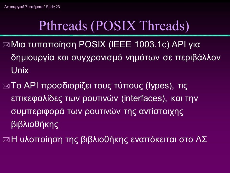 Λειτουργικά Συστήματα/ Slide 23 Pthreads (POSIX Threads) * Μια τυποποίηση POSIX (IEEE 1003.1c) API για δημιουργία και συγχρονισμό νημάτων σε περιβάλλο