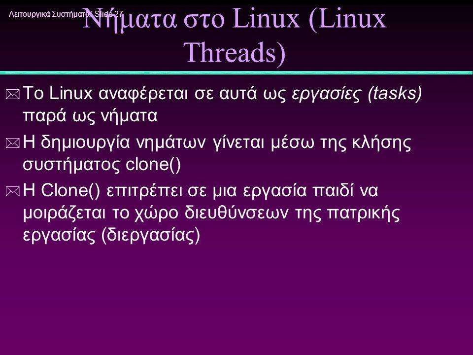 Λειτουργικά Συστήματα/ Slide 27 Νήματα στο Linux (Linux Threads) * To Linux αναφέρεται σε αυτά ως εργασίες (tasks) παρά ως νήματα * Η δημιουργία νημάτ