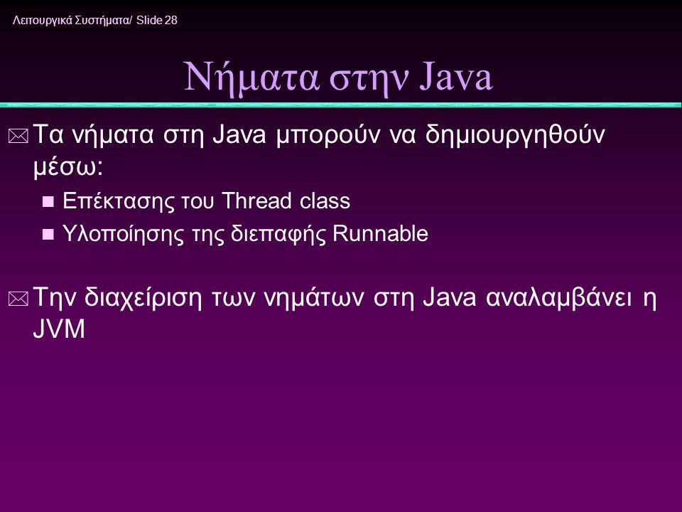 Λειτουργικά Συστήματα/ Slide 28 Νήματα στην Java * Τα νήματα στη Java μπορούν να δημιουργηθούν μέσω: n Επέκτασης του Thread class n Υλοποίησης της διε