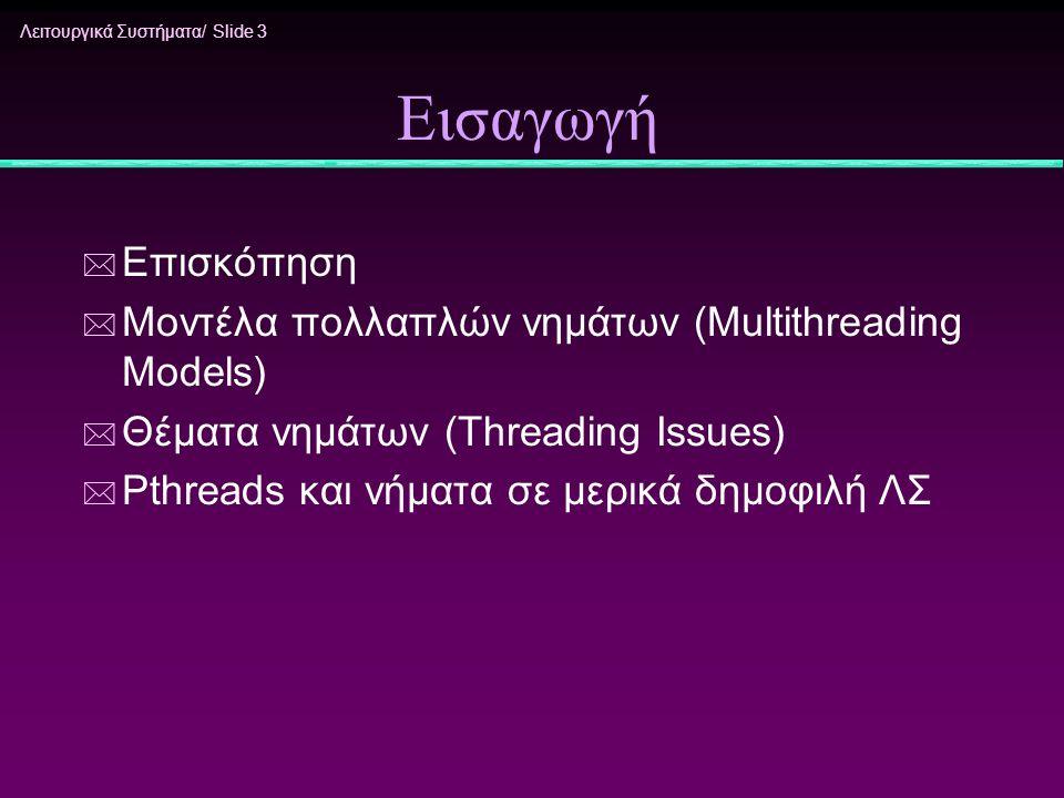 Λειτουργικά Συστήματα/ Slide 3 Εισαγωγή * Επισκόπηση * Μοντέλα πολλαπλών νημάτων (Multithreading Models) * Θέματα νημάτων (Threading Issues) * Pthread