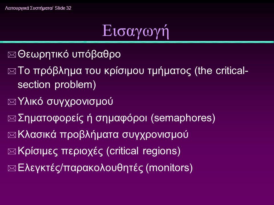 Λειτουργικά Συστήματα/ Slide 32 Εισαγωγή * Θεωρητικό υπόβαθρο * Το πρόβλημα του κρίσιμου τμήματος (the critical- section problem) * Υλικό συγχρονισμού