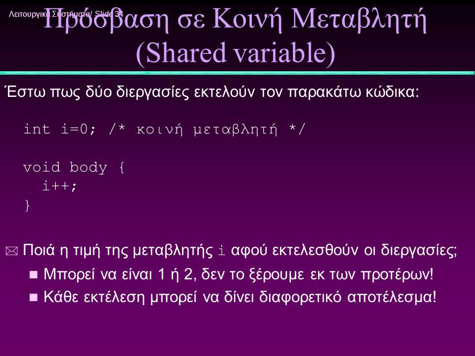 Λειτουργικά Συστήματα/ Slide 34 Πρόσβαση σε Κοινή Μεταβλητή (Shared variable) Έστω πως δύο διεργασίες εκτελούν τον παρακάτω κώδικα: int i=0; /* κοινή