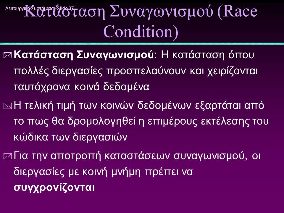 Λειτουργικά Συστήματα/ Slide 37 Κατάσταση Συναγωνισμού (Race Condition) * Κατάσταση Συναγωνισμού: Η κατάσταση όπου πολλές διεργασίες προσπελαύνουν και
