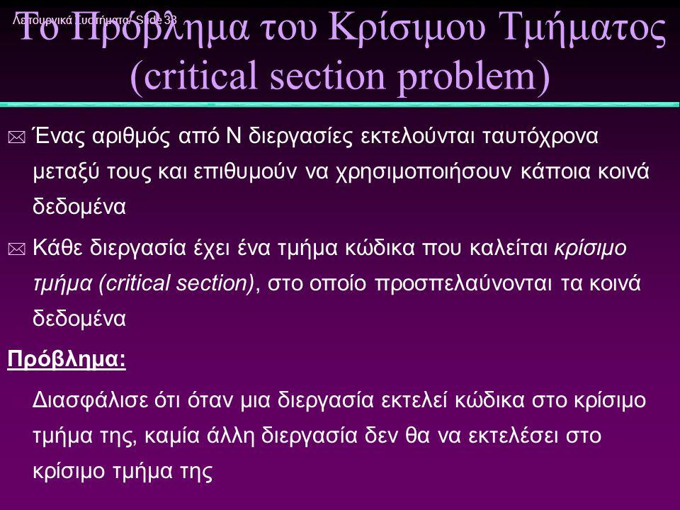 Λειτουργικά Συστήματα/ Slide 38 Το Πρόβλημα του Κρίσιμου Τμήματος (critical section problem) * Ένας αριθμός από Ν διεργασίες εκτελούνται ταυτόχρονα με