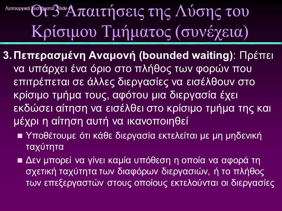 Λειτουργικά Συστήματα/ Slide 41 Οι 3 Απαιτήσεις της Λύσης του Κρίσιμου Τμήματος (συνέχεια) 3.Πεπερασμένη Αναμονή (bounded waiting): Πρέπει να υπάρχει