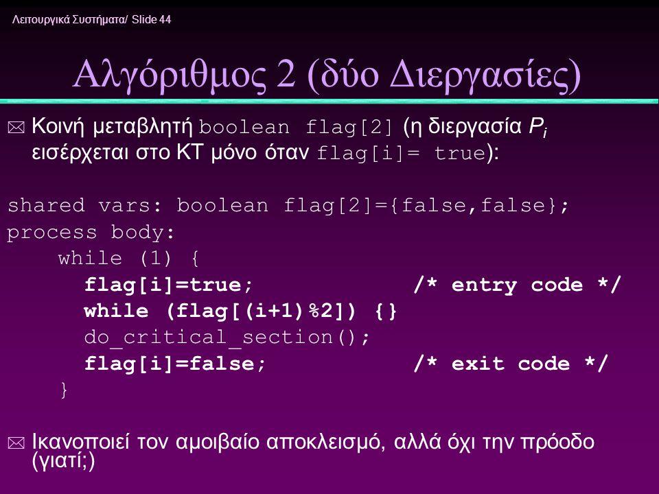 Λειτουργικά Συστήματα/ Slide 44 Αλγόριθμος 2 (δύο Διεργασίες)  Κοινή μεταβλητή boolean flag[2] (η διεργασία P i εισέρχεται στο ΚΤ μόνο όταν flag[i]=