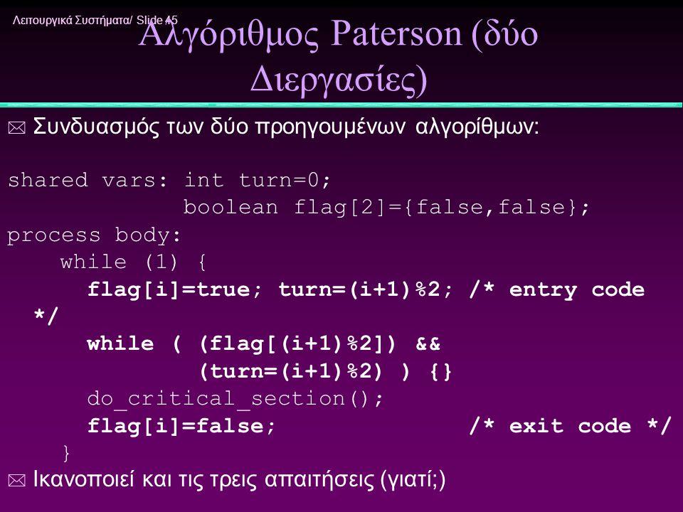 Λειτουργικά Συστήματα/ Slide 45 Αλγόριθμος Paterson (δύο Διεργασίες) * Συνδυασμός των δύο προηγουμένων αλγορίθμων: shared vars: int turn=0; boolean fl