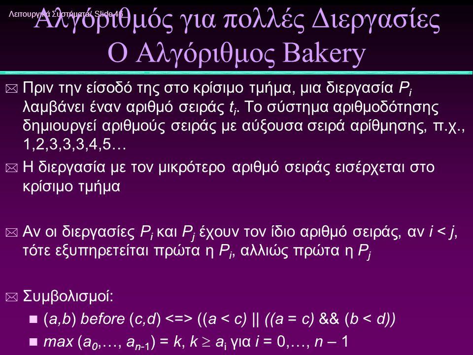 Λειτουργικά Συστήματα/ Slide 46 Αλγόριθμός για πολλές Διεργασίες Ο Αλγόριθμος Bakery * Πριν την είσοδό της στο κρίσιμο τμήμα, μια διεργασία P i λαμβάν