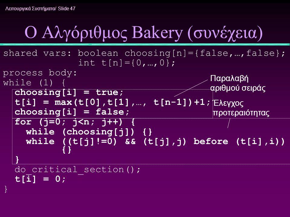 Λειτουργικά Συστήματα/ Slide 47 Ο Αλγόριθμος Bakery (συνέχεια) shared vars: boolean choosing[n]={false,…,false}; int t[n]={0,…,0}; process body: while
